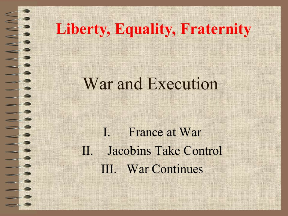 War and Execution I.France at War II.Jacobins Take Control III.War Continues Liberty, Equality, Fraternity