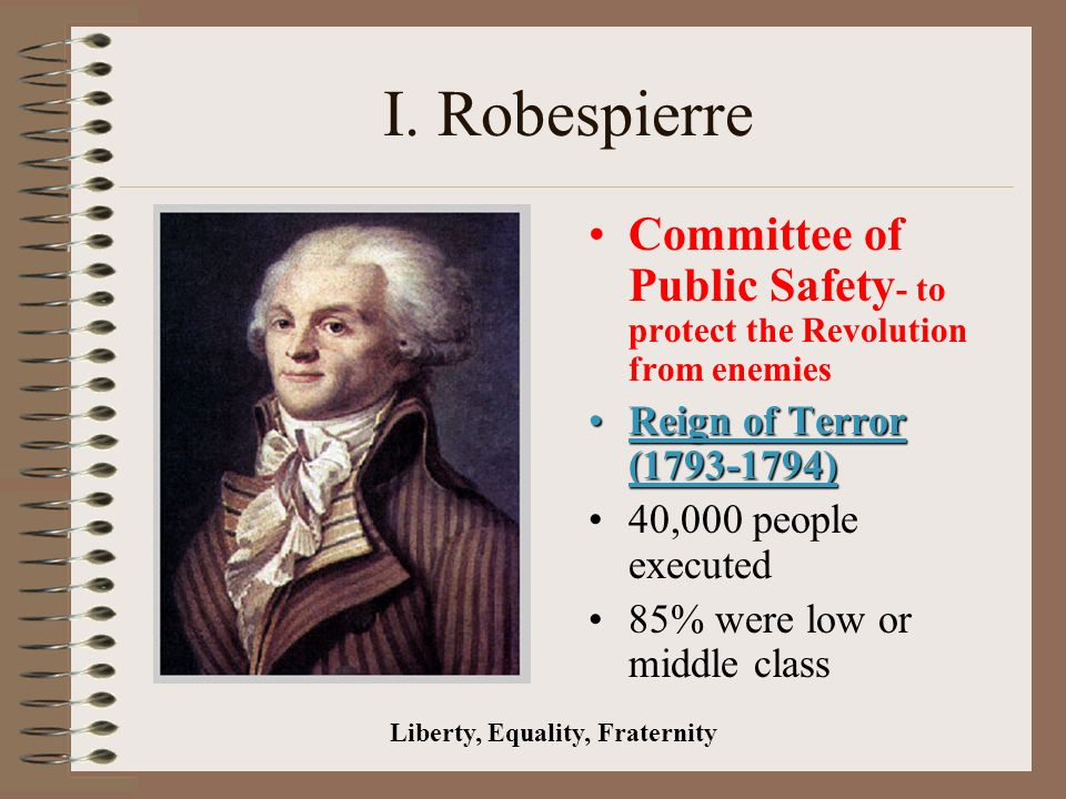 I. Robespierre Committee of Public Safety - to protect the Revolution from enemies Reign of Terror (1793-1794)Reign of Terror (1793-1794) 40,000 peopl