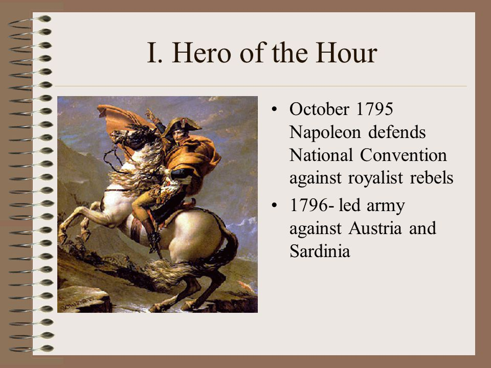 I. Hero of the Hour October 1795 Napoleon defends National Convention against royalist rebels 1796- led army against Austria and Sardinia