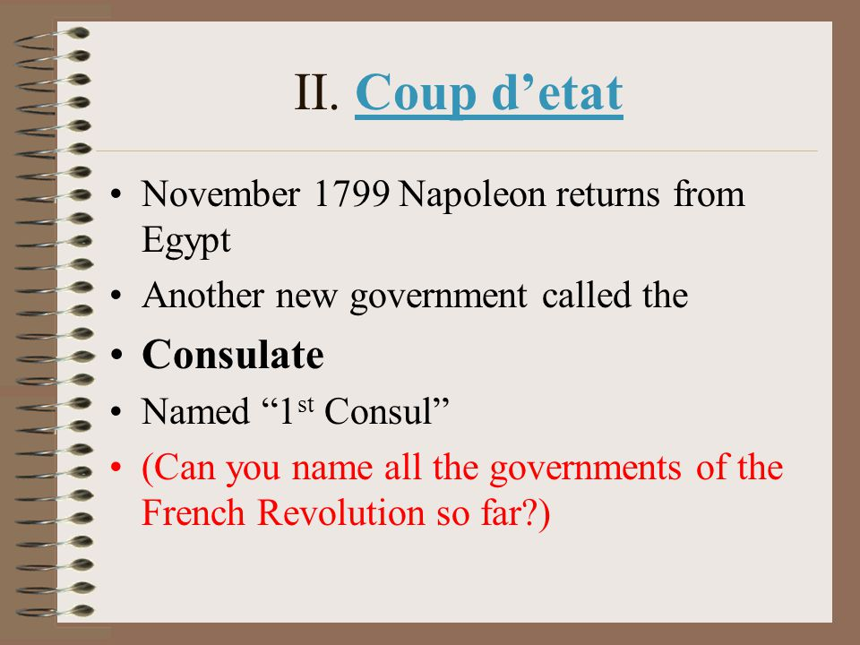 "II. Coup d'etat November 1799 Napoleon returns from Egypt Another new government called the Consulate Named ""1 st Consul"" (Can you name all the govern"