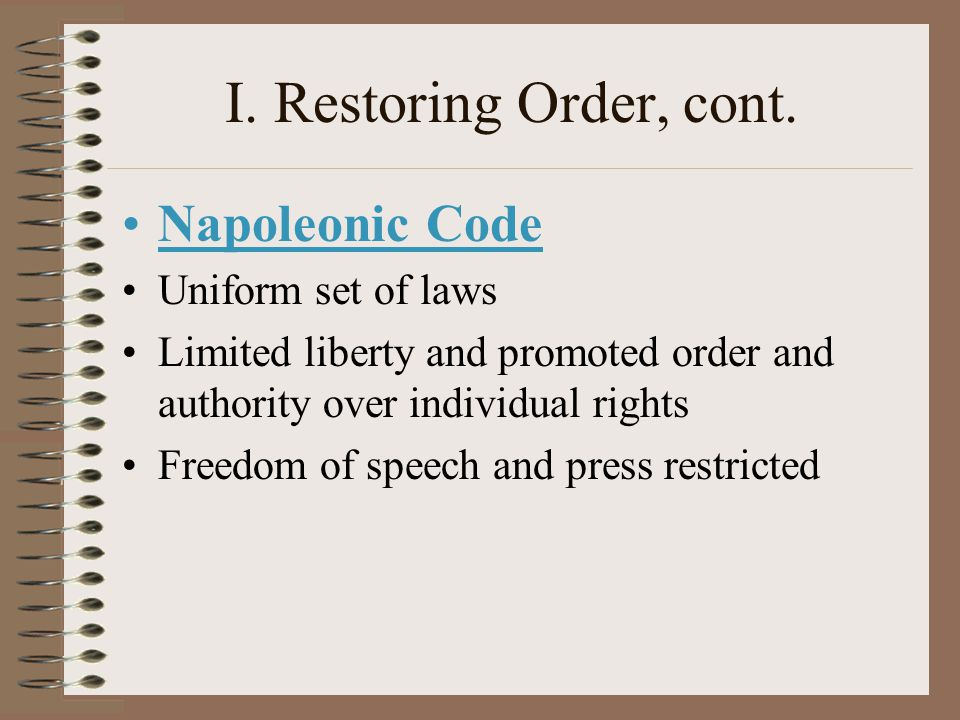 I. Restoring Order, cont. Napoleonic Code Uniform set of laws Limited liberty and promoted order and authority over individual rights Freedom of speec