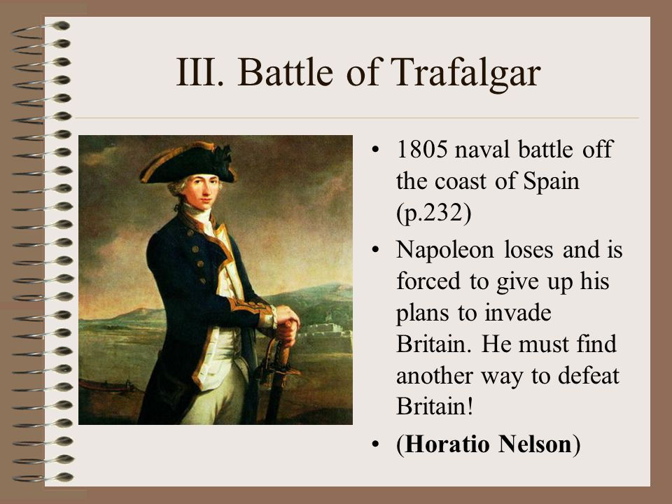 III. Battle of Trafalgar 1805 naval battle off the coast of Spain (p.232) Napoleon loses and is forced to give up his plans to invade Britain. He must