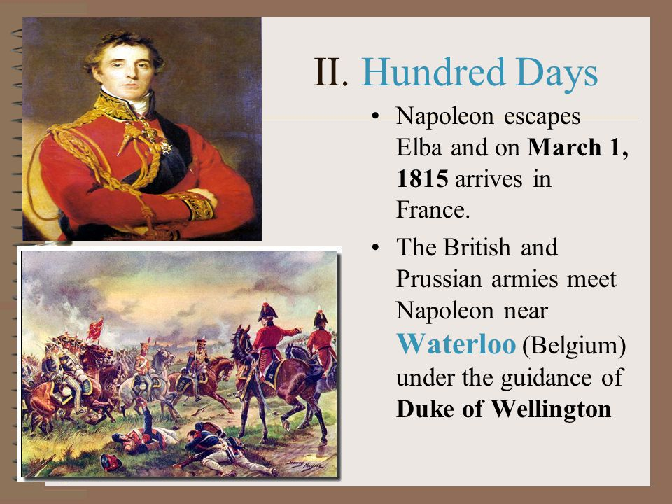 II. Hundred Days Napoleon escapes Elba and on March 1, 1815 arrives in France. The British and Prussian armies meet Napoleon near Waterloo (Belgium) u
