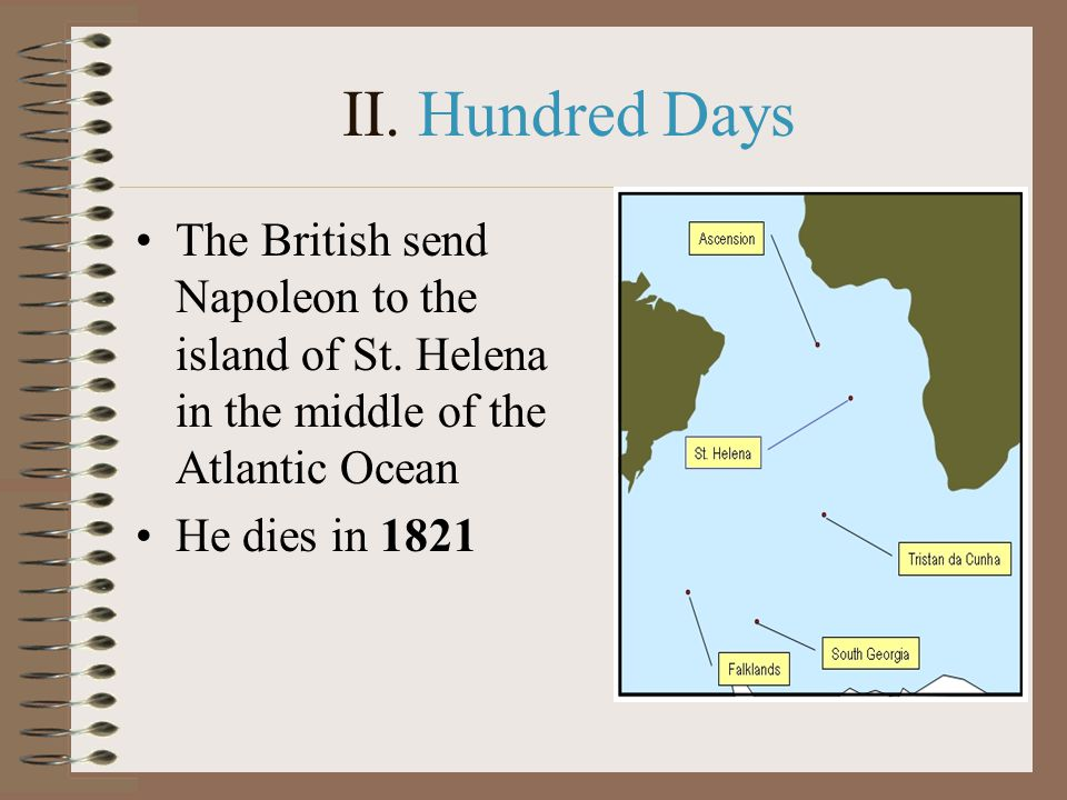 II. Hundred Days The British send Napoleon to the island of St. Helena in the middle of the Atlantic Ocean He dies in 1821