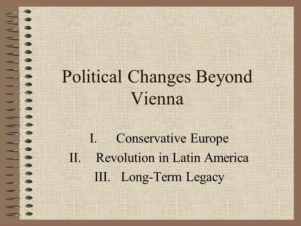 Political Changes Beyond Vienna I.Conservative Europe II.Revolution in Latin America III.Long-Term Legacy