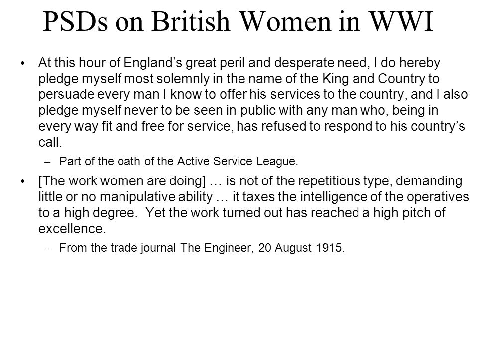 PSDs on British Women in WWI At this hour of England's great peril and desperate need, I do hereby pledge myself most solemnly in the name of the King and Country to persuade every man I know to offer his services to the country, and I also pledge myself never to be seen in public with any man who, being in every way fit and free for service, has refused to respond to his country's call.