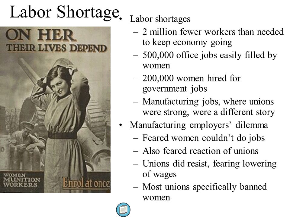 Labor Shortage Labor shortages –2 million fewer workers than needed to keep economy going –500,000 office jobs easily filled by women –200,000 women hired for government jobs –Manufacturing jobs, where unions were strong, were a different story Manufacturing employers' dilemma –Feared women couldn't do jobs –Also feared reaction of unions –Unions did resist, fearing lowering of wages –Most unions specifically banned women