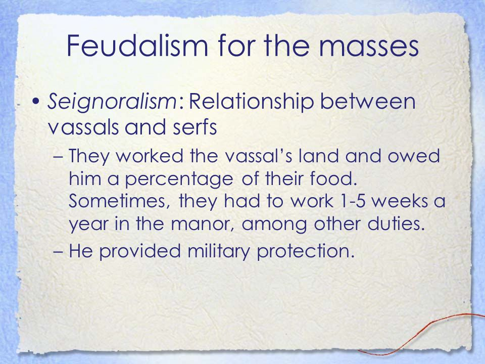Feudalism for the masses Seignoralism: Relationship between vassals and serfs –They worked the vassal's land and owed him a percentage of their food.