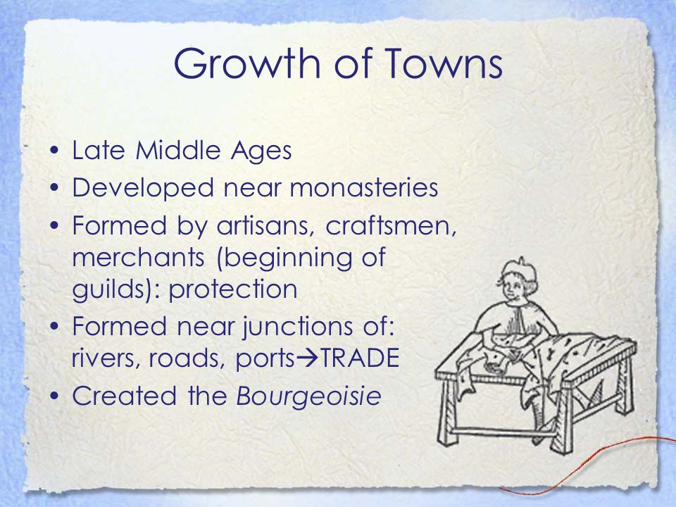 Growth of Towns Late Middle Ages Developed near monasteries Formed by artisans, craftsmen, merchants (beginning of guilds): protection Formed near jun