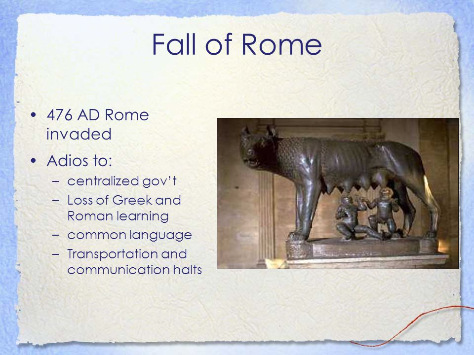 Fall of Rome 476 AD Rome invaded Adios to: –centralized gov't –Loss of Greek and Roman learning –common language –Transportation and communication hal