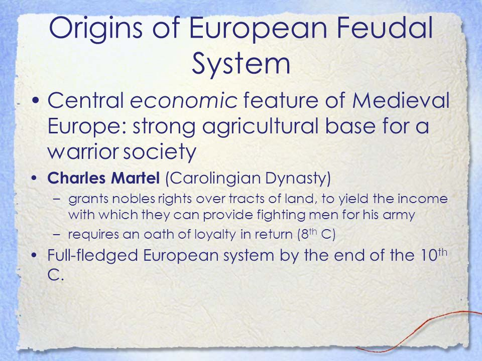 Origins of European Feudal System Central economic feature of Medieval Europe: strong agricultural base for a warrior society Charles Martel (Caroling