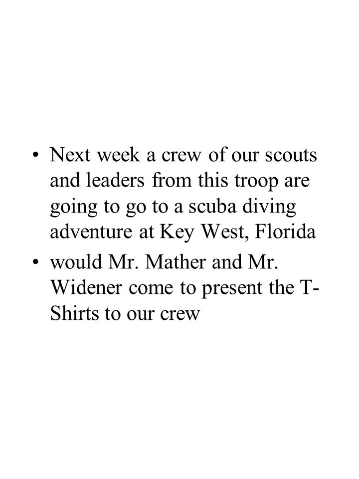 Next week a crew of our scouts and leaders from this troop are going to go to a scuba diving adventure at Key West, Florida would Mr. Mather and Mr. W