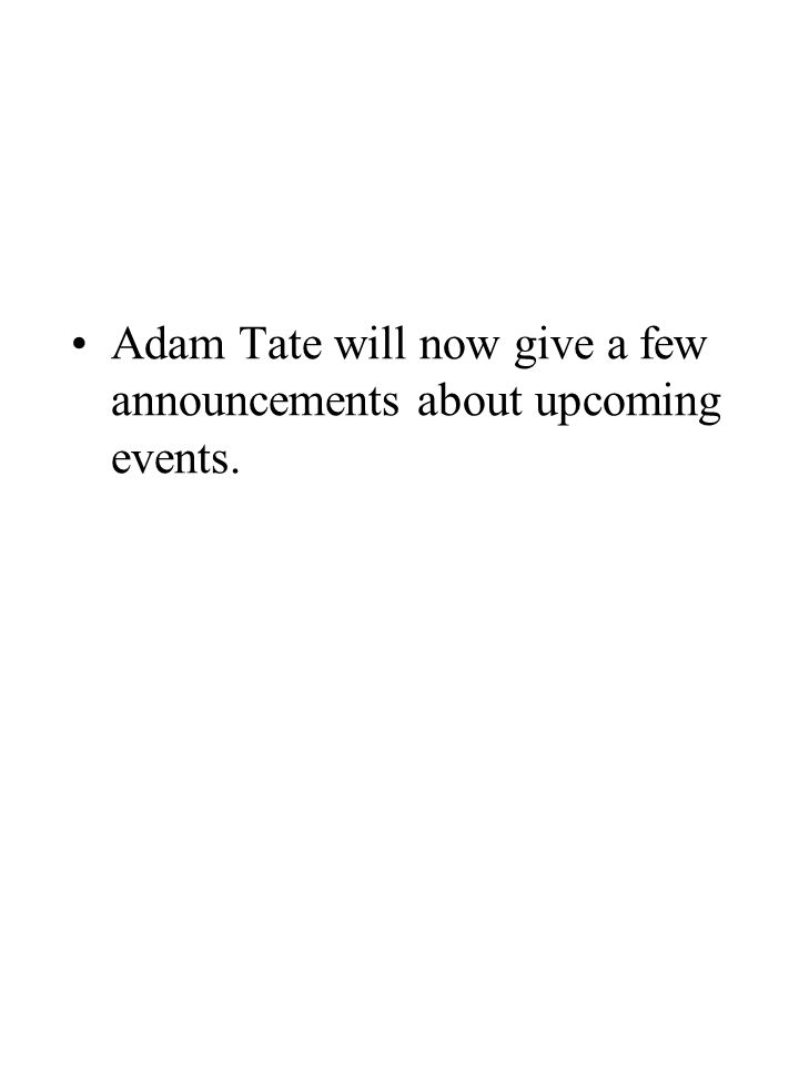 Adam Tate will now give a few announcements about upcoming events.