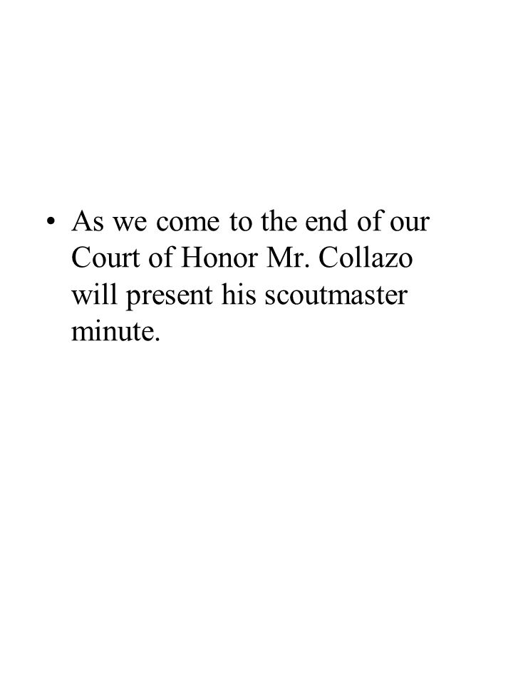 As we come to the end of our Court of Honor Mr. Collazo will present his scoutmaster minute.
