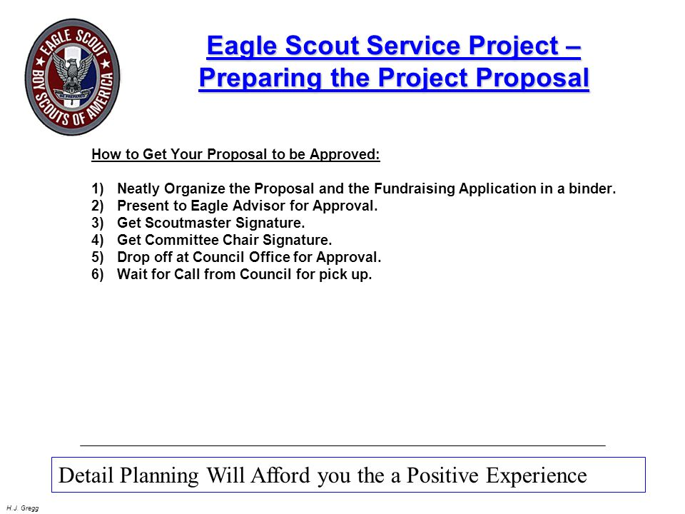 H.J. Gregg Eagle Scout Service Project – Preparing the Project Proposal How to Get Your Proposal to be Approved: 1)Neatly Organize the Proposal and th