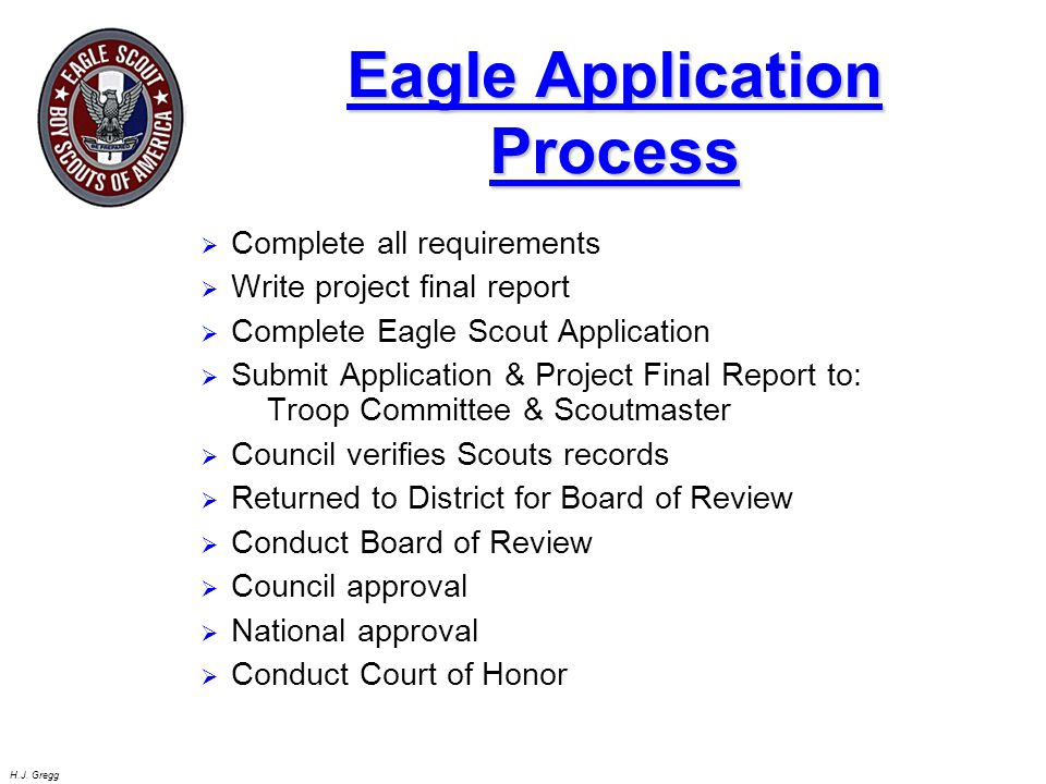 H.J. Gregg Eagle Application Process  Complete all requirements  Write project final report  Complete Eagle Scout Application  Submit Application