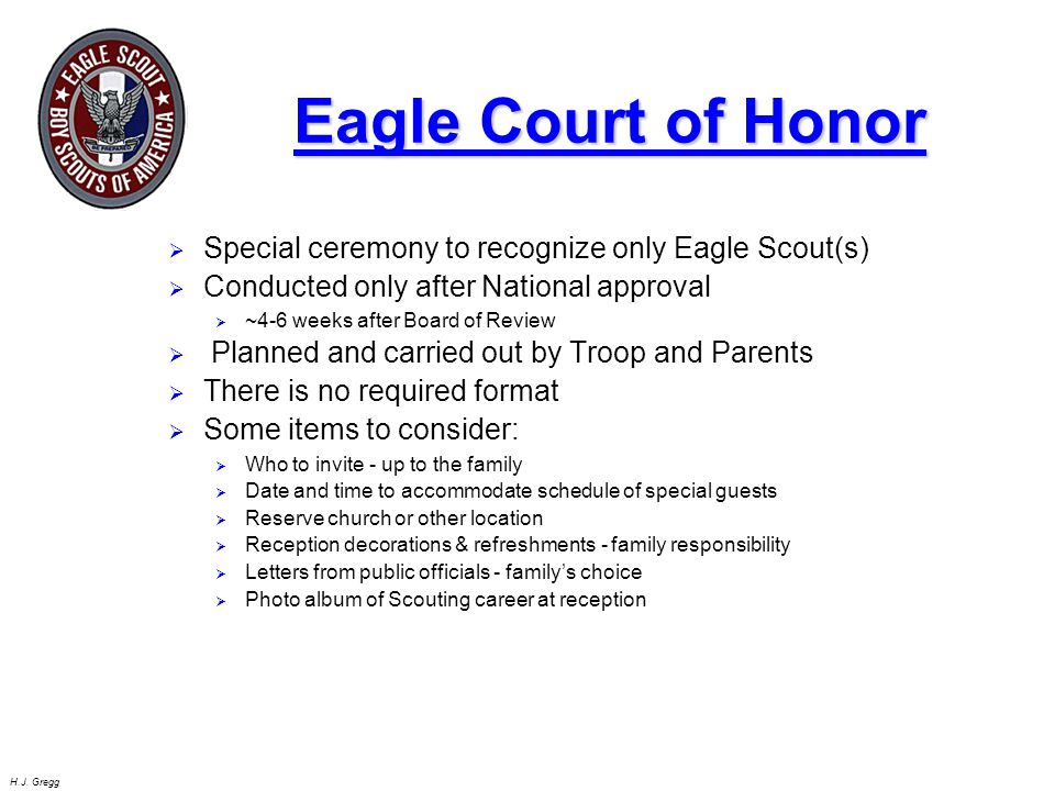 H.J. Gregg Eagle Court of Honor  Special ceremony to recognize only Eagle Scout(s)  Conducted only after National approval  ~4-6 weeks after Board