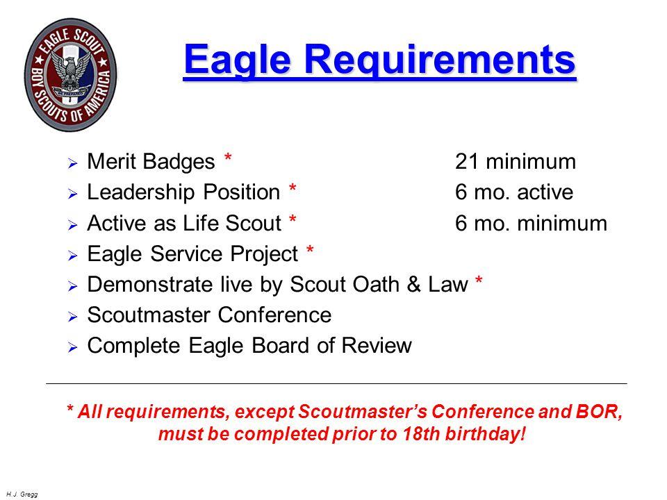 H.J. Gregg Eagle Requirements  Merit Badges *21 minimum  Leadership Position * 6 mo. active  Active as Life Scout * 6 mo. minimum  Eagle Service P