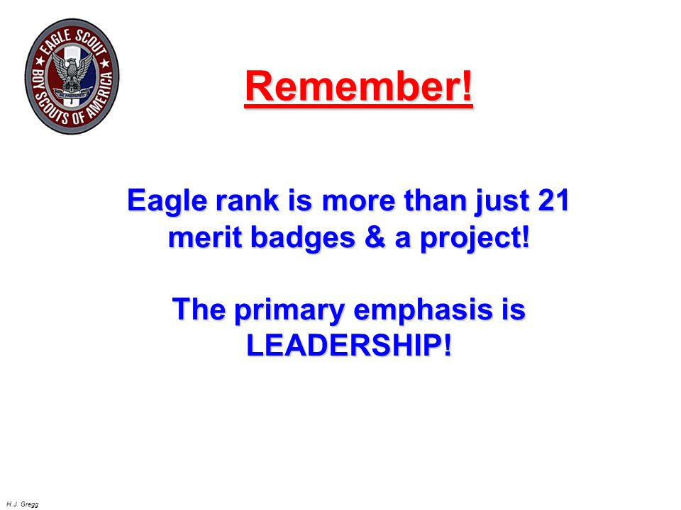 H.J. Gregg Eagle rank is more than just 21 merit badges & a project! The primary emphasis is LEADERSHIP! Remember!