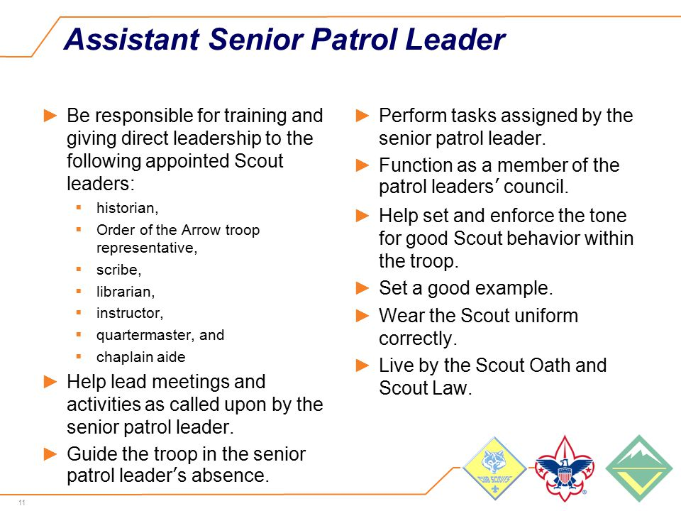 11 Assistant Senior Patrol Leader ►Be responsible for training and giving direct leadership to the following appointed Scout leaders:  historian,  Order of the Arrow troop representative,  scribe,  librarian,  instructor,  quartermaster, and  chaplain aide ►Help lead meetings and activities as called upon by the senior patrol leader.