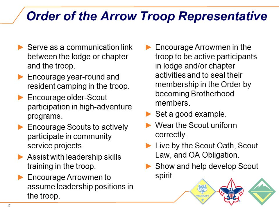 17 Order of the Arrow Troop Representative ►Serve as a communication link between the lodge or chapter and the troop.