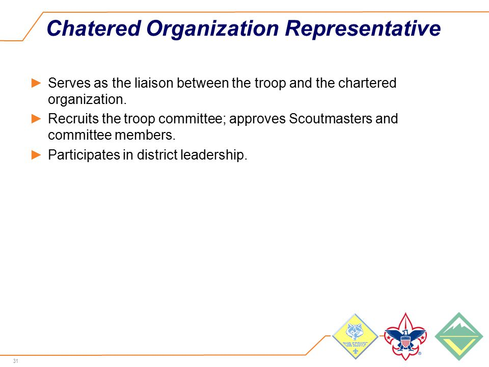 31 Chatered Organization Representative ►Serves as the liaison between the troop and the chartered organization.