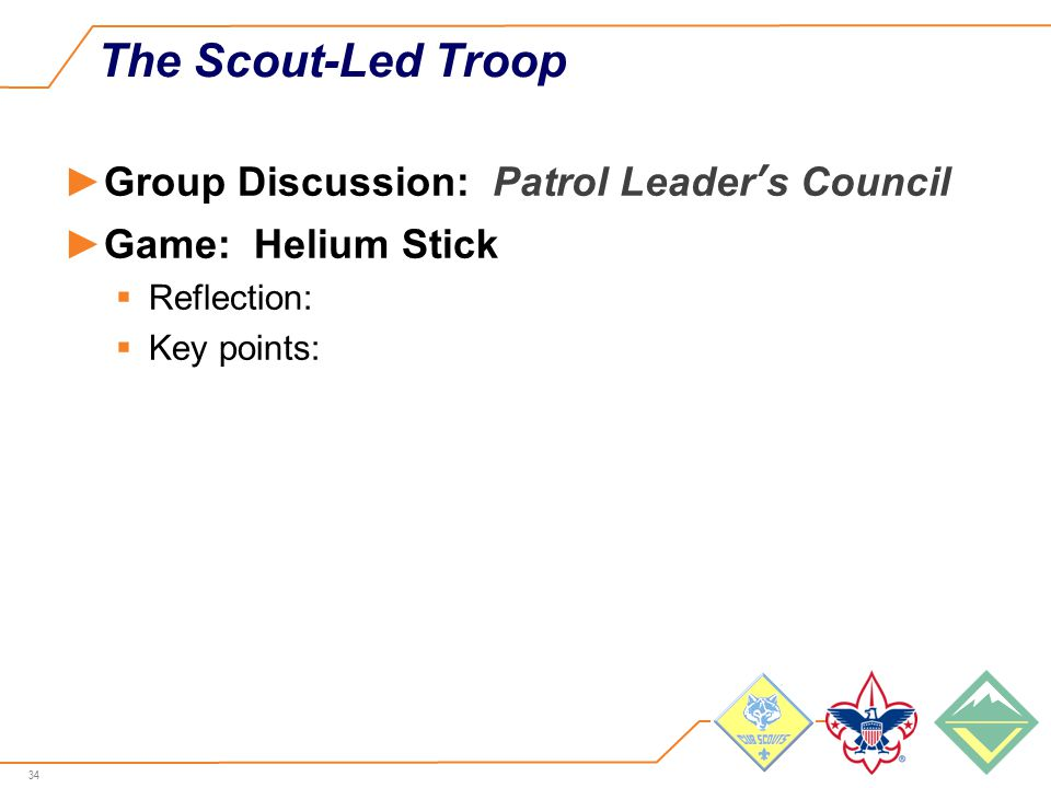 34 The Scout-Led Troop ►Group Discussion: Patrol Leader's Council ►Game: Helium Stick  Reflection:  Key points: