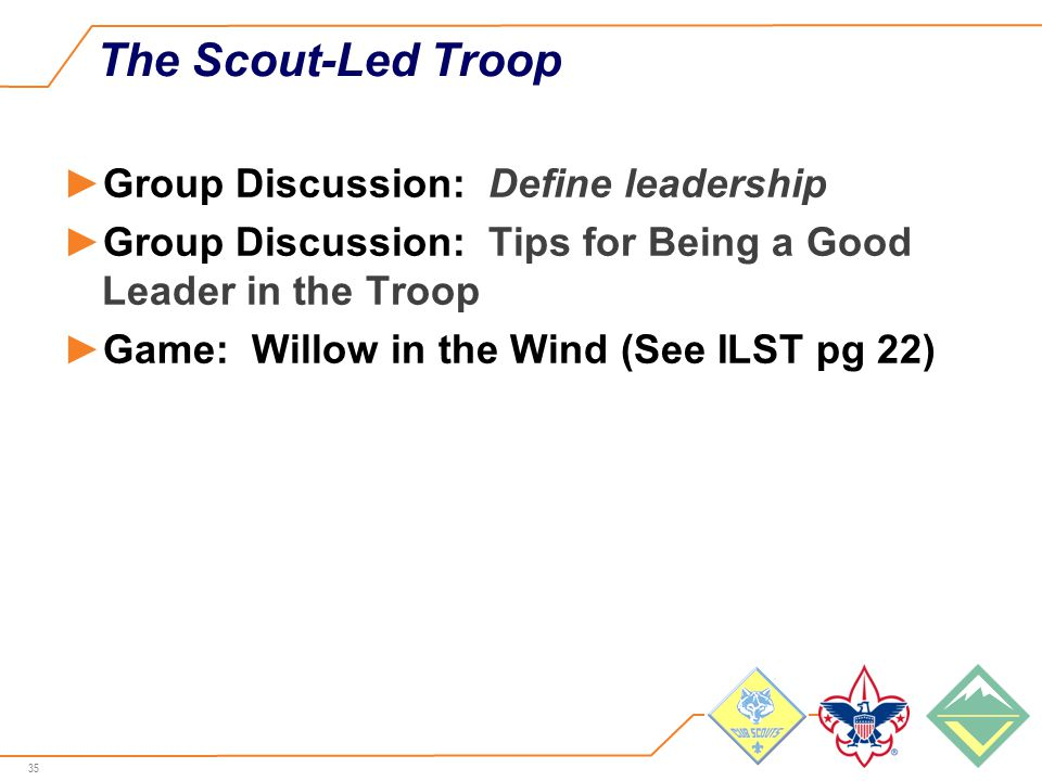 35 The Scout-Led Troop ►Group Discussion: Define leadership ►Group Discussion: Tips for Being a Good Leader in the Troop ►Game: Willow in the Wind (See ILST pg 22)