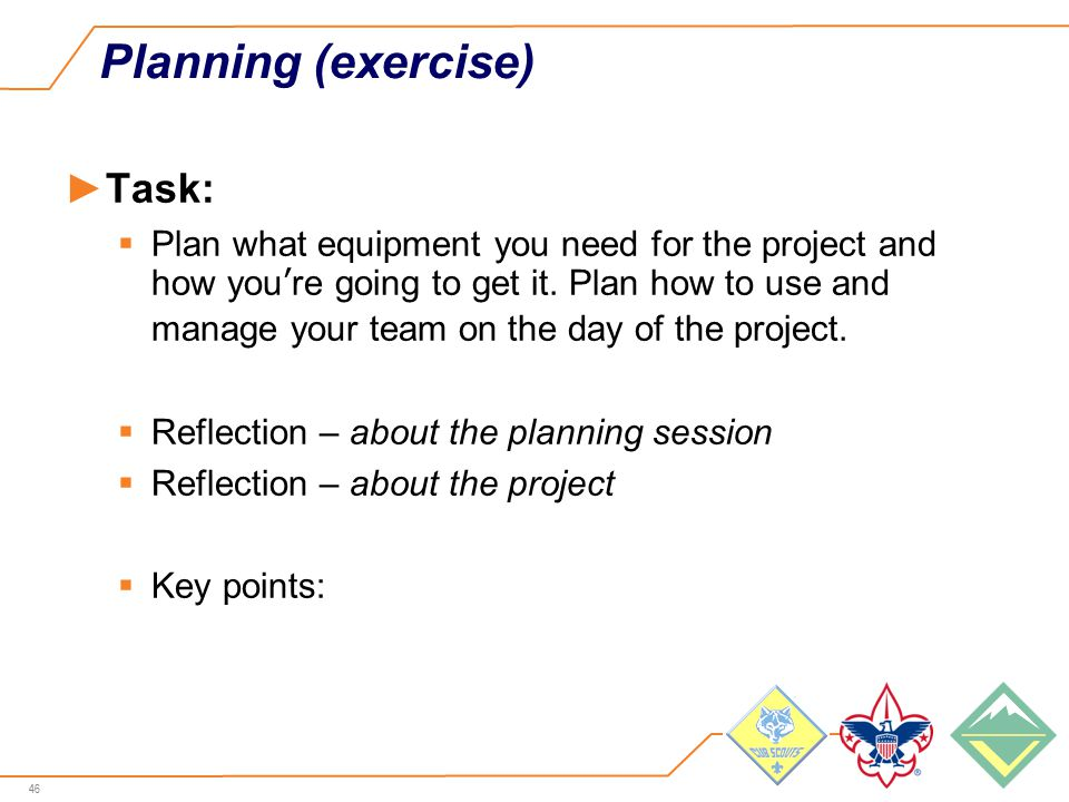 46 Planning (exercise) ►Task:  Plan what equipment you need for the project and how you're going to get it.