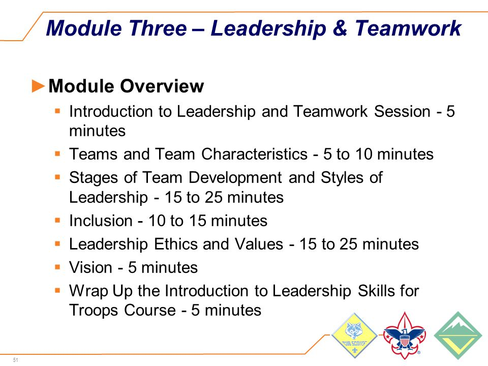 51 Module Three – Leadership & Teamwork ►Module Overview  Introduction to Leadership and Teamwork Session - 5 minutes  Teams and Team Characteristics - 5 to 10 minutes  Stages of Team Development and Styles of Leadership - 15 to 25 minutes  Inclusion - 10 to 15 minutes  Leadership Ethics and Values - 15 to 25 minutes  Vision - 5 minutes  Wrap Up the Introduction to Leadership Skills for Troops Course - 5 minutes