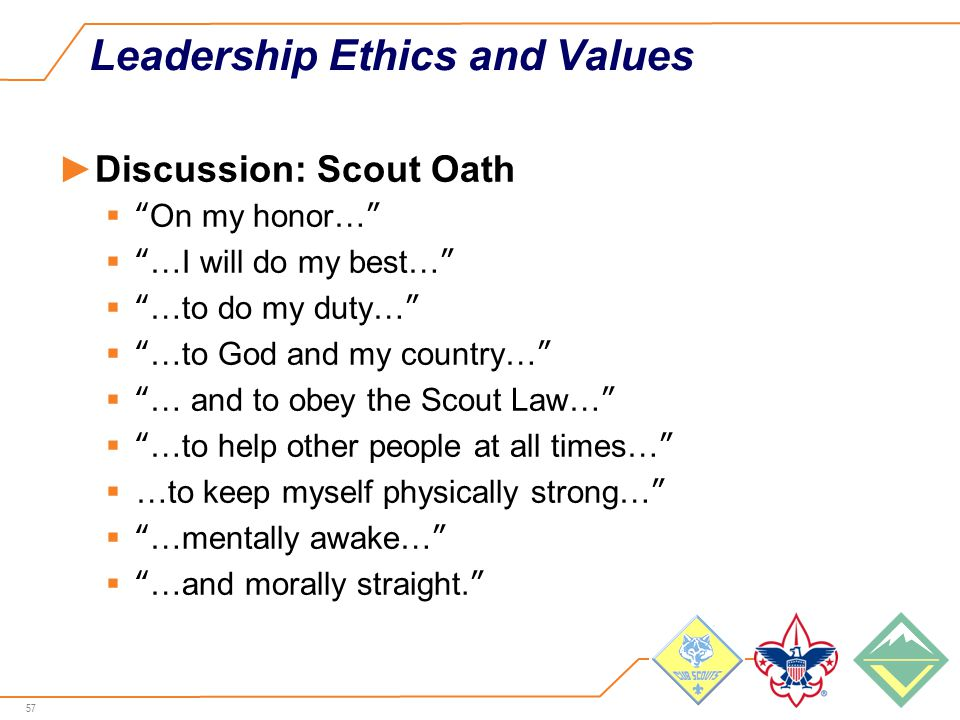 57 Leadership Ethics and Values ►Discussion: Scout Oath  On my honor…  …I will do my best…  …to do my duty…  …to God and my country…  … and to obey the Scout Law…  …to help other people at all times…  …to keep myself physically strong…  …mentally awake…  …and morally straight.