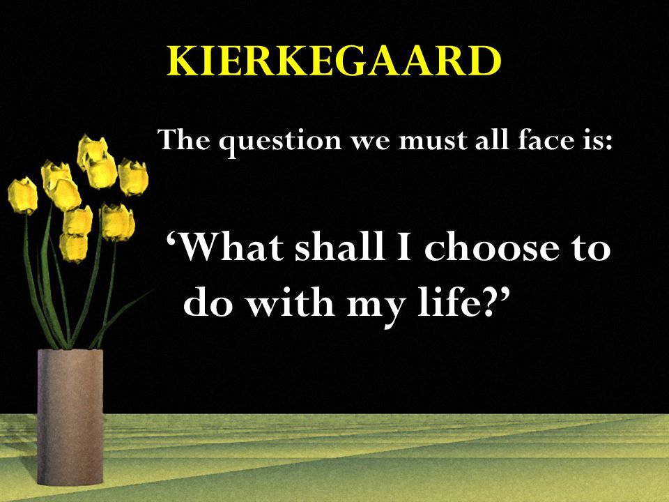 KIERKEGAARD The question we must all face is: 'What shall I choose to do with my life '
