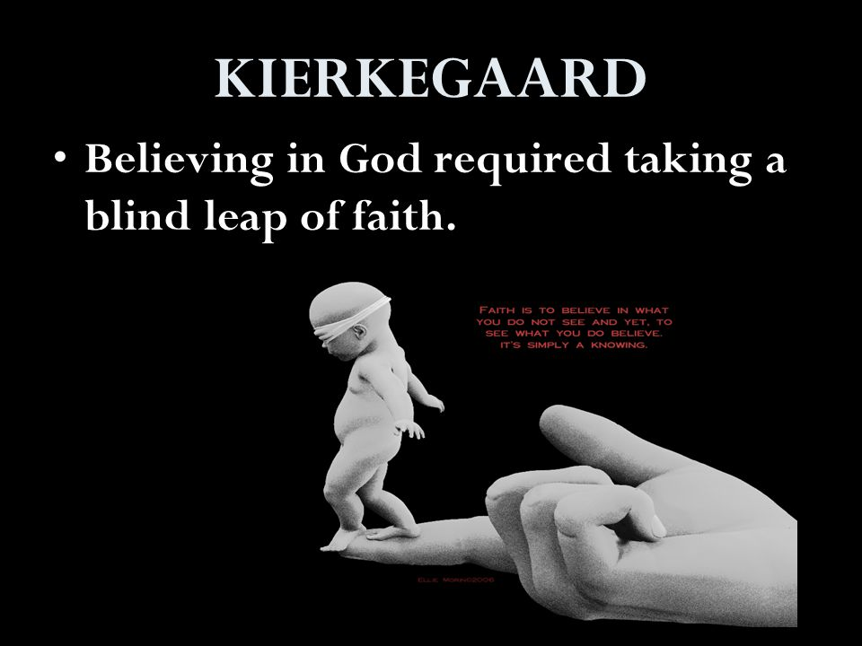 KIERKEGAARD Believing in God required taking a blind leap of faith.