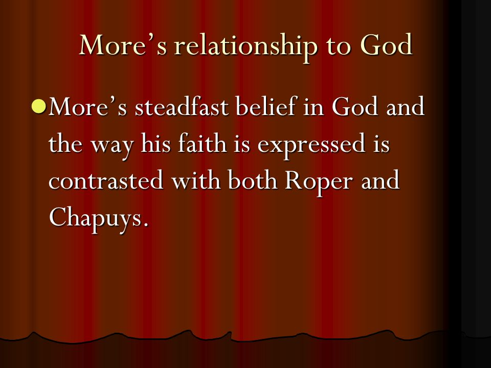 More's relationship to God More's steadfast belief in God and the way his faith is expressed is contrasted with both Roper and Chapuys.