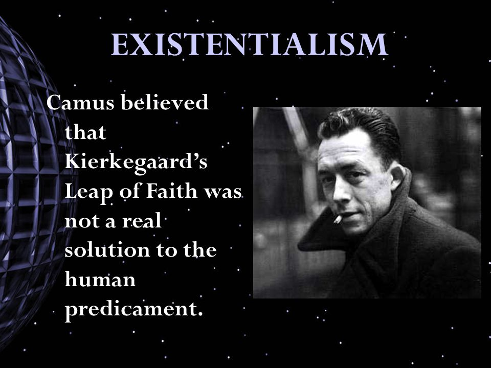 EXISTENTIALISM Camus believed that Kierkegaard's Leap of Faith was not a real solution to the human predicament.