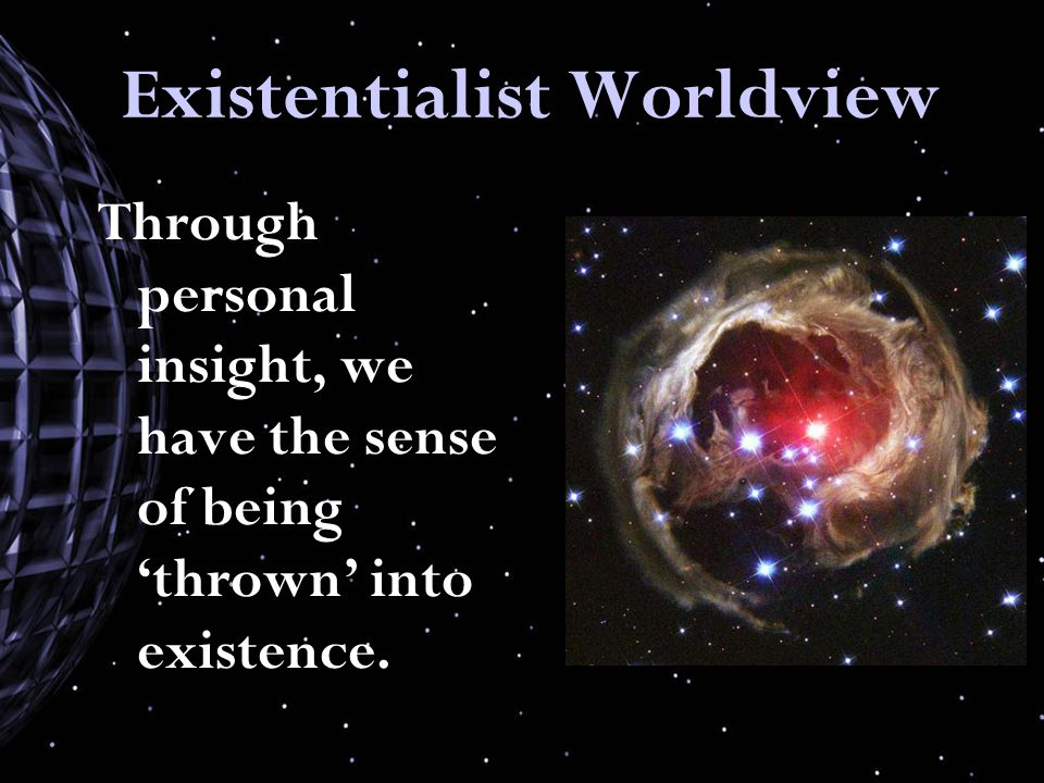 Existentialist Worldview Through personal insight, we have the sense of being 'thrown' into existence.