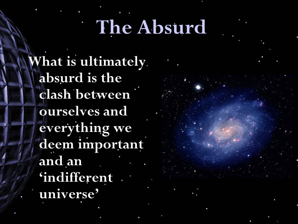 The Absurd What is ultimately absurd is the clash between ourselves and everything we deem important and an 'indifferent universe'