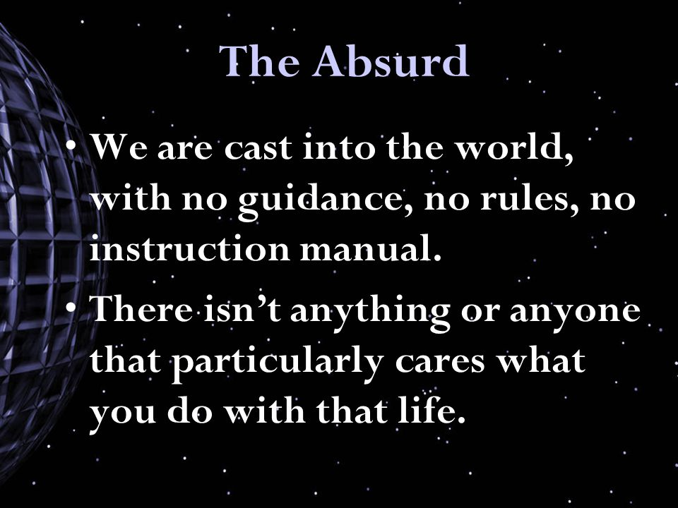 The Absurd We are cast into the world, with no guidance, no rules, no instruction manual.