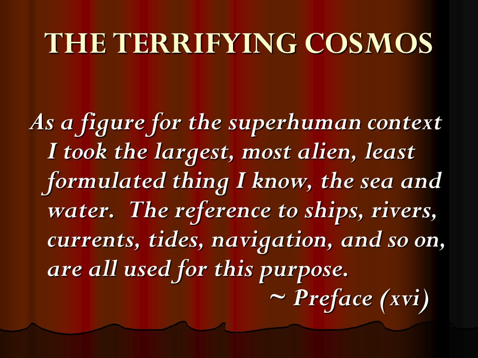 THE TERRIFYING COSMOS As a figure for the superhuman context I took the largest, most alien, least formulated thing I know, the sea and water.