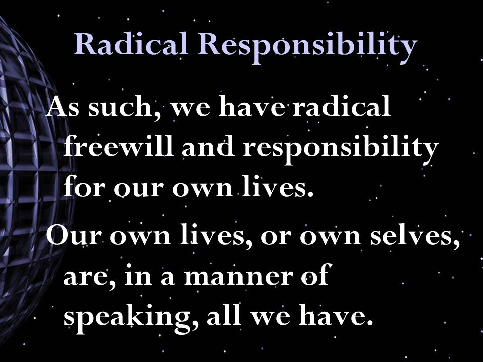 Radical Responsibility As such, we have radical freewill and responsibility for our own lives.