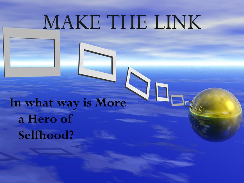 MAKE THE LINK In what way is More a Hero of Selfhood