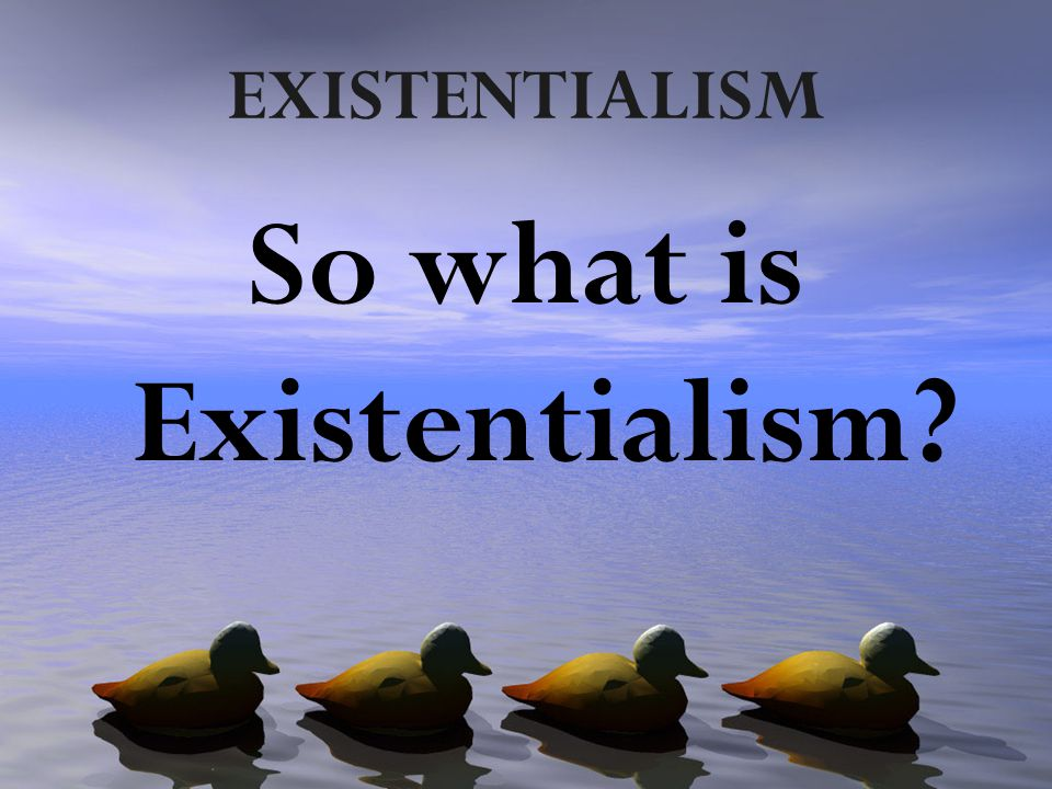 EXISTENTIALISM So what is Existentialism