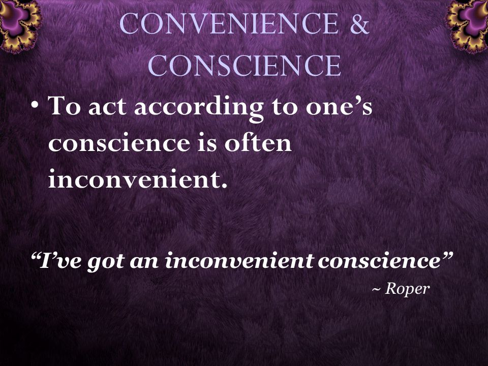 CONVENIENCE & CONSCIENCE To act according to one's conscience is often inconvenient.