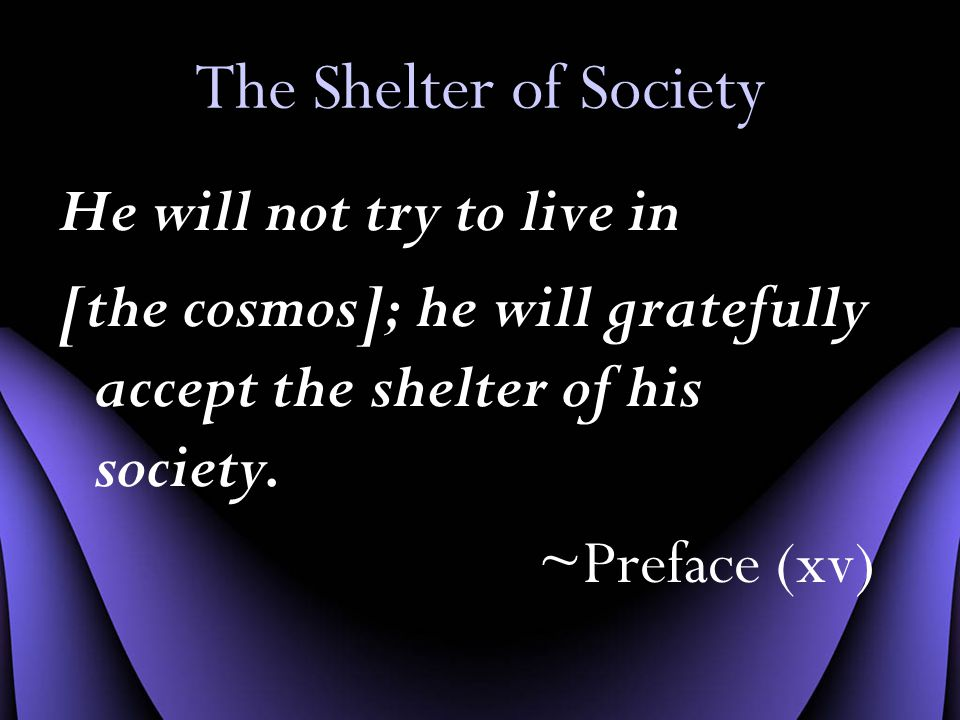 The Shelter of Society He will not try to live in [the cosmos]; he will gratefully accept the shelter of his society.