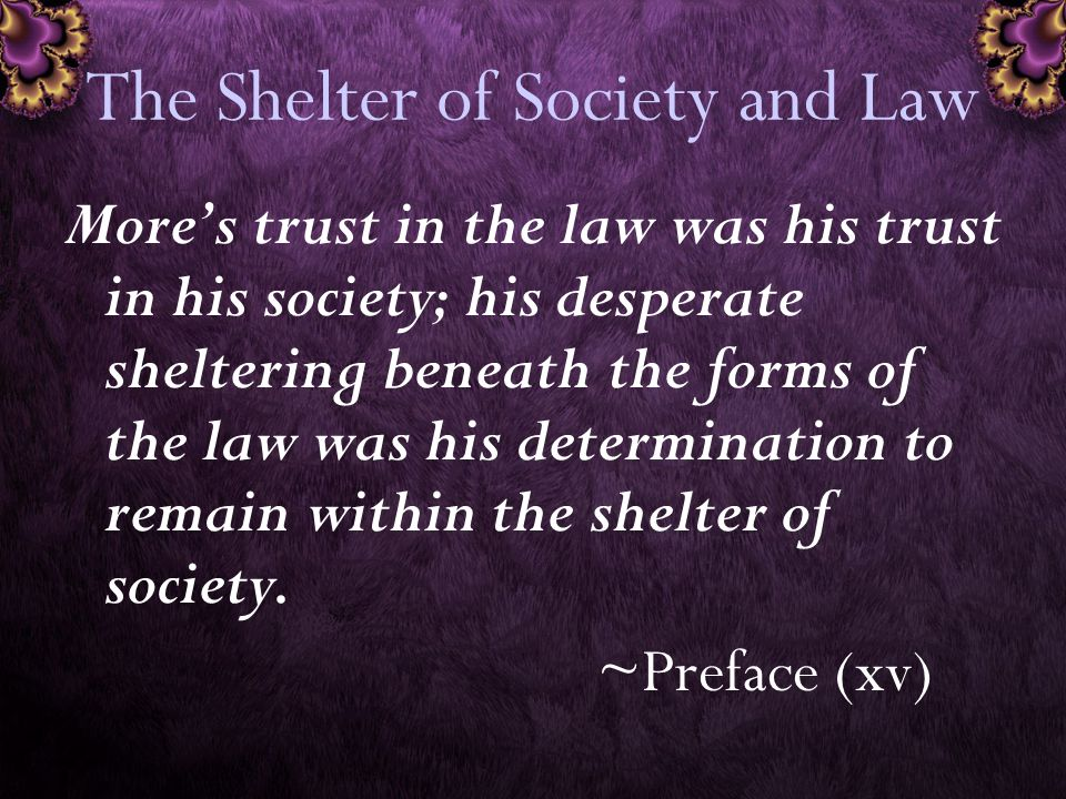 The Shelter of Society and Law More's trust in the law was his trust in his society; his desperate sheltering beneath the forms of the law was his determination to remain within the shelter of society.