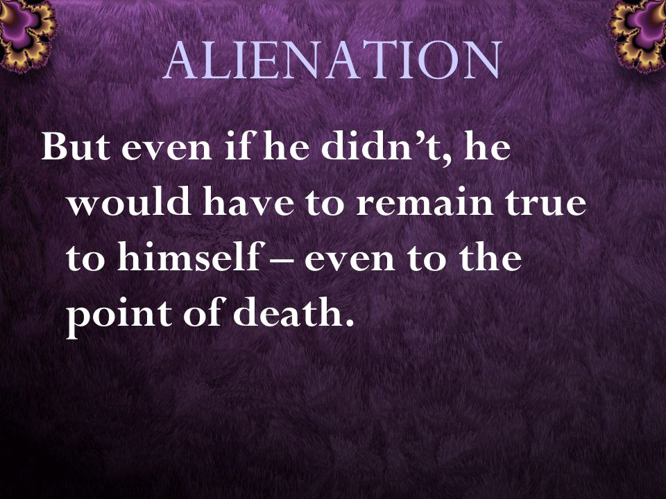 ALIENATION But even if he didn't, he would have to remain true to himself – even to the point of death.