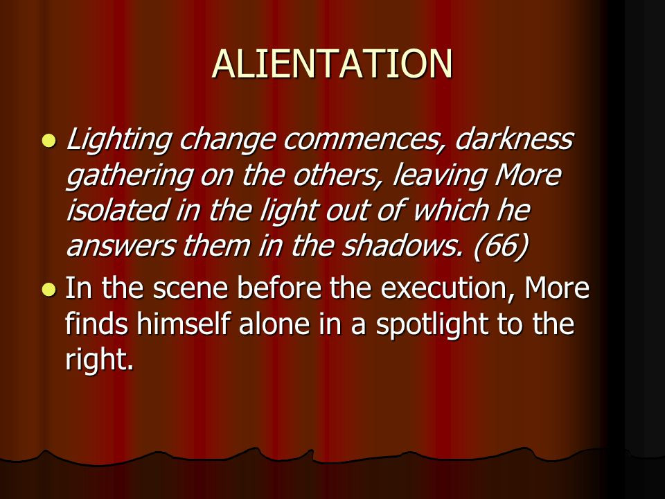 ALIENTATION Lighting change commences, darkness gathering on the others, leaving More isolated in the light out of which he answers them in the shadows.