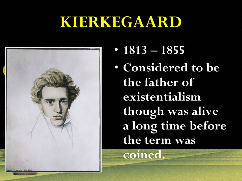 KIERKEGAARD 1813 – 1855 Considered to be the father of existentialism though was alive a long time before the term was coined.