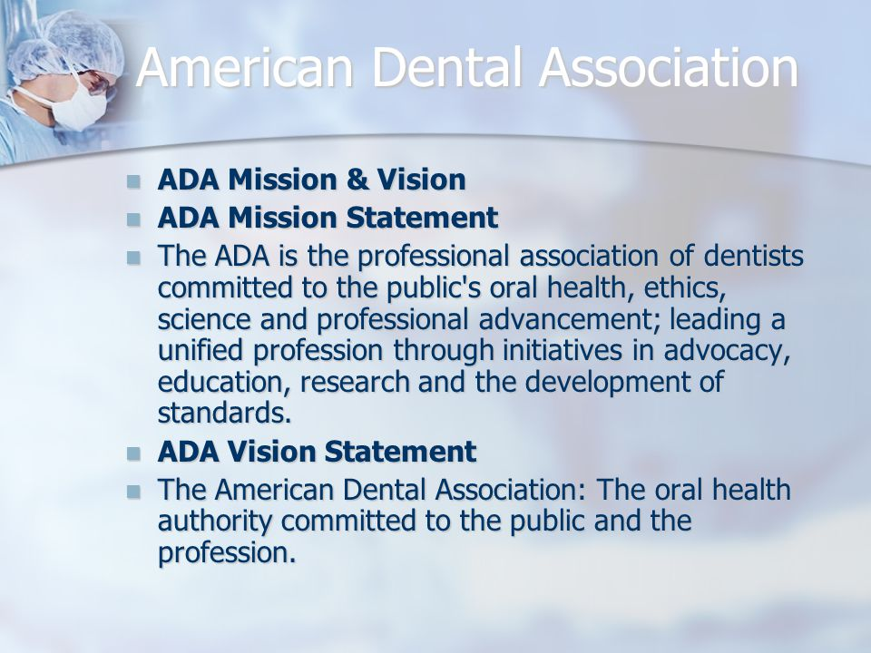 American Dental Association ADA Mission & Vision ADA Mission & Vision ADA Mission Statement ADA Mission Statement The ADA is the professional association of dentists committed to the public s oral health, ethics, science and professional advancement; leading a unified profession through initiatives in advocacy, education, research and the development of standards.