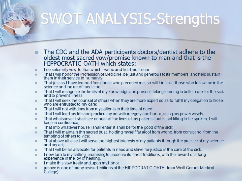 SWOT ANALYSIS-Strengths The CDC and the ADA participants doctors/dentist adhere to the oldest most sacred vow/promise known to man and that is the HIPPOCRATIC OATH which states: The CDC and the ADA participants doctors/dentist adhere to the oldest most sacred vow/promise known to man and that is the HIPPOCRATIC OATH which states: I do solemnly vow, to that which I value and hold most dear: I do solemnly vow, to that which I value and hold most dear: That I will honor the Profession of Medicine, be just and generous to its members, and help sustain them in their service to humanity; That I will honor the Profession of Medicine, be just and generous to its members, and help sustain them in their service to humanity; That just as I have learned from those who preceded me, so will I instruct those who follow me in the science and the art of medicine; That just as I have learned from those who preceded me, so will I instruct those who follow me in the science and the art of medicine; That I will recognize the limits of my knowledge and pursue lifelong learning to better care for the sick and to prevent illness; That I will recognize the limits of my knowledge and pursue lifelong learning to better care for the sick and to prevent illness; That I will seek the counsel of others when they are more expert so as to fulfill my obligation to those who are entrusted to my care; That I will seek the counsel of others when they are more expert so as to fulfill my obligation to those who are entrusted to my care; That I will not withdraw from my patients in their time of need; That I will not withdraw from my patients in their time of need; That I will lead my life and practice my art with integrity and honor, using my power wisely; That I will lead my life and practice my art with integrity and honor, using my power wisely; That whatsoever I shall see or hear of the lives of my patients that is not fitting to be spoken, I will keep in confidence; That whatsoever I shall see or hear of the lives of my patients that is not fitting to be spoken, I will keep in confidence; That into whatever house I shall enter, it shall be for the good of the sick; That into whatever house I shall enter, it shall be for the good of the sick; That I will maintain this sacred trust, holding myself far aloof from wrong, from corrupting, from the tempting of others to vice; That I will maintain this sacred trust, holding myself far aloof from wrong, from corrupting, from the tempting of others to vice; That above all else I will serve the highest interests of my patients through the practice of my science and my art; That above all else I will serve the highest interests of my patients through the practice of my science and my art; That I will be an advocate for patients in need and strive for justice in the care of the sick.